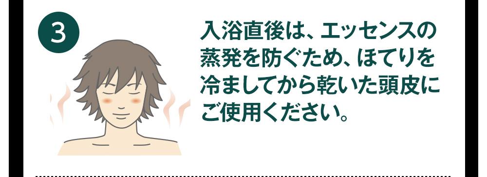 入浴直後は、エッセンスの蒸発を防ぐため、ほてりを冷ましてから乾いた頭皮にご使用ください。